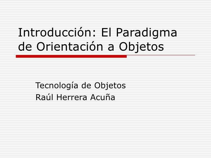 Introducción: El Paradigma de Orientación a Objetos Tecnología de Objetos Raúl Herrera Acuña