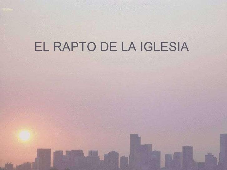 <ul><ul><ul><ul><ul><li>EL RAPTO DE LA IGLESIA </li></ul></ul></ul></ul></ul>