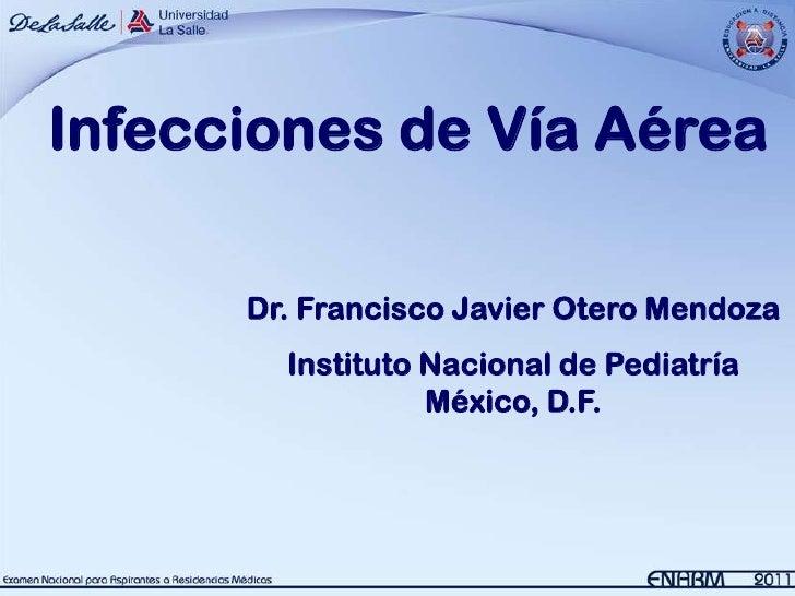 Infecciones de Vía Aérea      Dr. Francisco Javier Otero Mendoza        Instituto Nacional de Pediatría                  M...