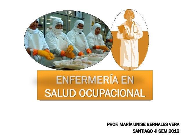 ENFERMERÍA ENSALUD OCUPACIONAL          PROF. MARÍA UNISE BERNALES VERA                      SANTIAGO -II SEM 2012