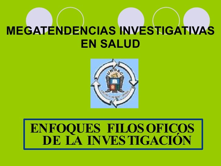 <ul><li>ENFOQUES FILOSOFICOS DE LA INVESTIGACIÓN </li></ul>MEGATENDENCIAS INVESTIGATIVAS EN SALUD
