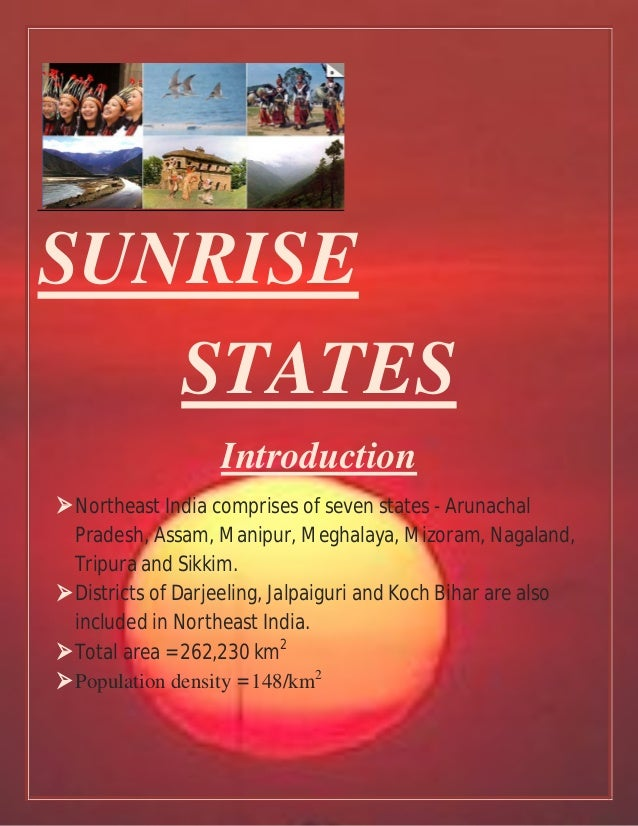 SUNRISE STATES Introduction Northeast India comprises of seven states - Arunachal Pradesh, Assam, Manipur, Meghalaya, Miz...