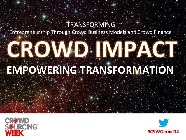 #CSWGlobal14 TRANSFORMING Entrepreneurship Through Crowd Business Models and Crowd Finance