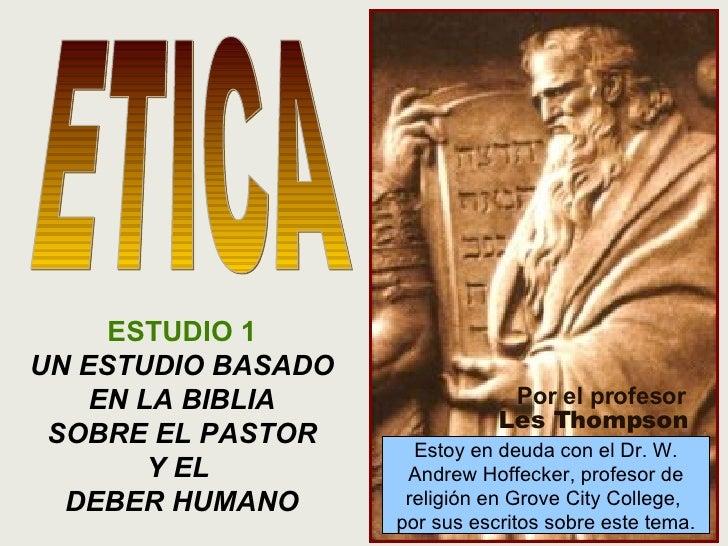 ESTUDIO 1 UN ESTUDIO BASADO EN LA BIBLIA SOBRE EL PASTOR Y EL  DEBER HUMANO ETICA Por el profesor Les Thompson Estoy en de...