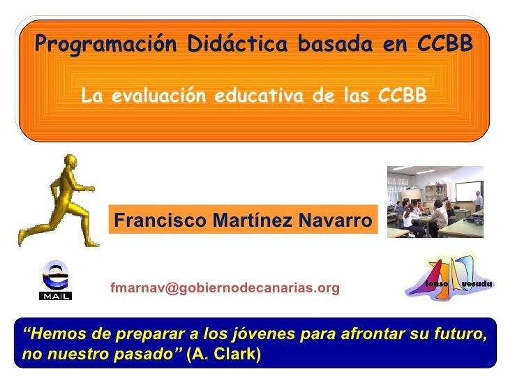 """Programación Didáctica basada en CCBB La evaluación educativa de las CCBB Francisco Martínez Navarro """" Hemos de preparar a..."""