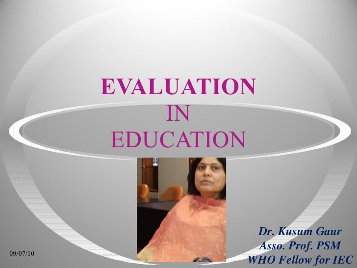 EVALUATION IN EDUCATION Dr. Kusum Gaur Asso. Prof. PSM WHO Fellow for IEC 09/07/10