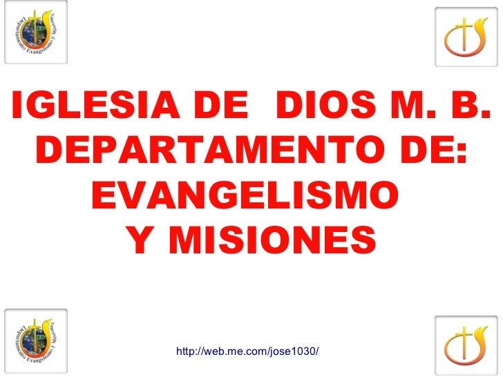 IGLESIA DE DIOS M. B. DEPARTAMENTO DE:   EVANGELISMO     Y MISIONES       http://web.me.com/jose1030/
