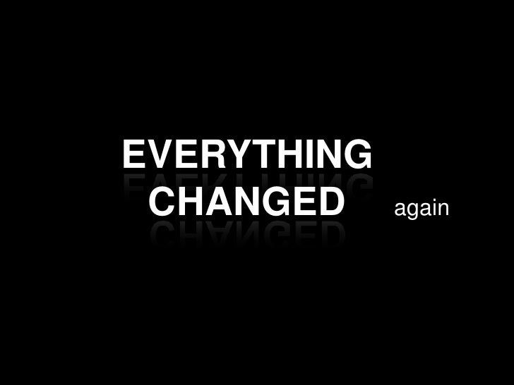 EVERYTHING CHANGED<br />again<br />