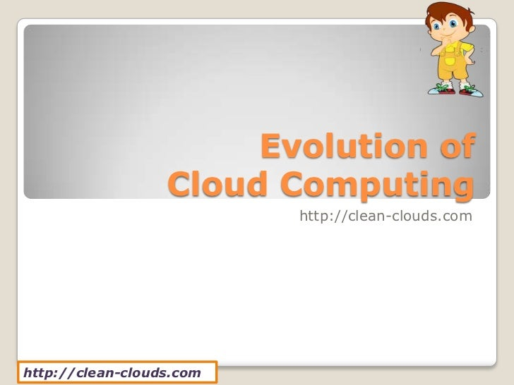 Evolution of                  Cloud Computing                          http://clean-clouds.comhttp://clean-clouds.com