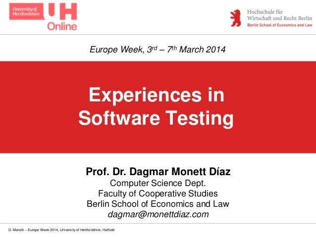 D. Monett – Europe Week 2014, University of Hertfordshire, Hatfield Experiences in Software Testing Prof. Dr. Dagmar Monet...