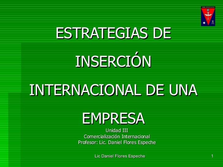 ESTRATEGIAS DE INSERCIÓN INTERNACIONAL DE UNA EMPRESA Unidad III Comercialización Internacional Profesor: Lic. Daniel Flor...