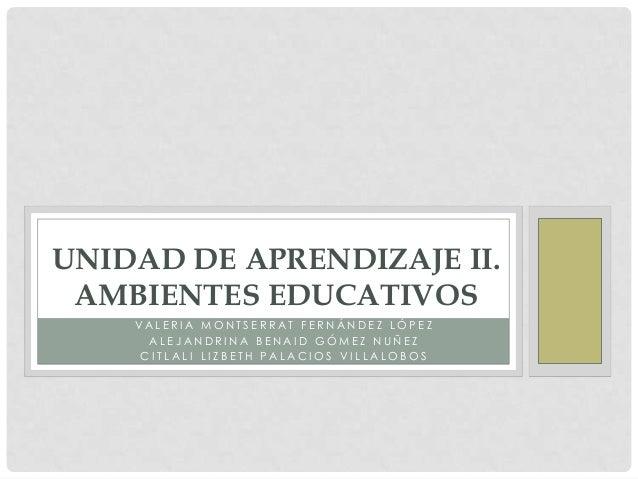 UNIDAD DE APRENDIZAJE II. AMBIENTES EDUCATIVOS    VALERIA MONTSERRAT FERNÁNDEZ LÓPEZ      ALEJANDRINA BENAID GÓMEZ NUÑEZ  ...