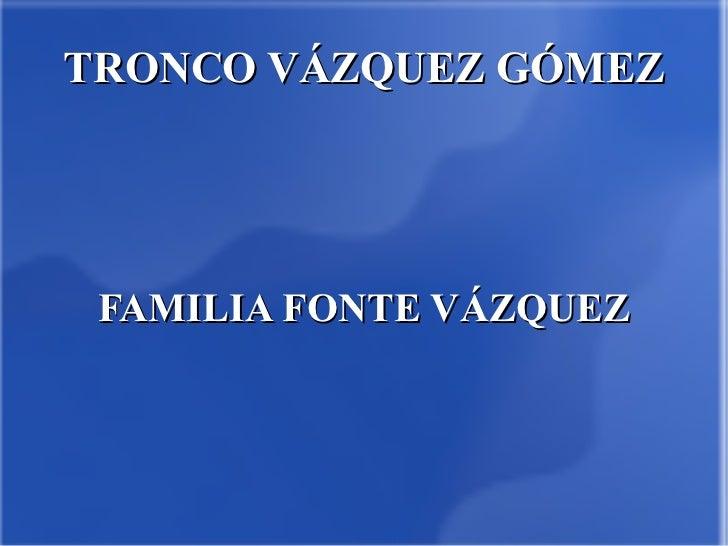 TRONCO VÁZQUEZ GÓMEZ FAMILIA FONTE VÁZQUEZ