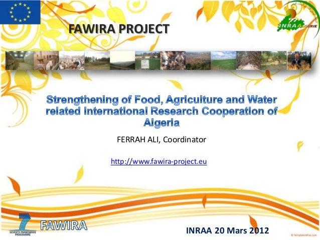 FAWIRA PROJECT INRAA 20 Mars 2012 FERRAH ALI, Coordinator http://www.fawira-project.eu