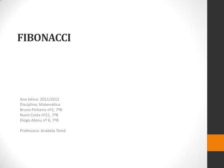 FIBONACCIAno letivo: 2011/2012Disciplina: MatemáticaBruno Pinheiro nº2, 7ºBNuno Costa nº21, 7ºBDiogo Abreu nº 6, 7ºBProfes...