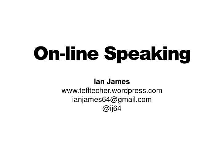 On-line Speaking<br />Ian James<br />www.tefltecher.wordpress.com<br />ianjames64@gmail.com<br />@ij64<br />
