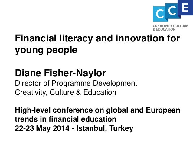 Financial literacy and innovation for young people Diane Fisher-Naylor Director of Programme Development Creativity, Cultu...