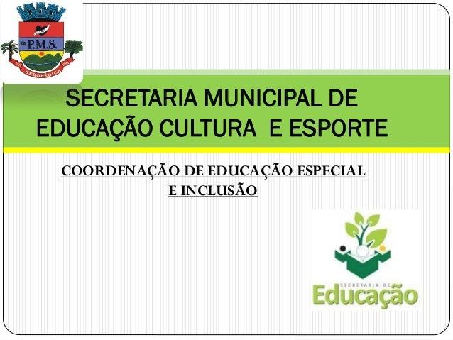SECRETARIA MUNICIPAL DE EDUCAÇÃO CULTURA E ESPORTE COORDENAÇÃO DE EDUCAÇÃO ESPECIAL E INCLUSÃO