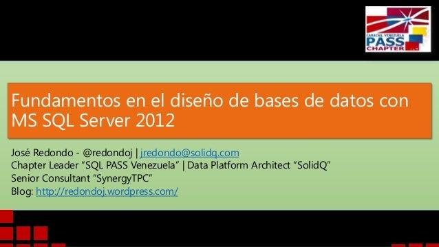 Fundamentos en el diseño de bases de datos conMS SQL Server 2012José Redondo - @redondoj | jredondo@solidq.comChapter Lead...