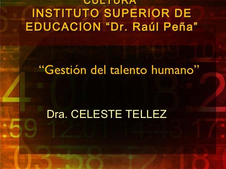"""CULTURA INSTITUTO SUPERIOR DEEDUCACION """"Dr. Raúl Peña"""" """"Gestión del talento humano""""   Dra. CELESTE TELLEZ"""