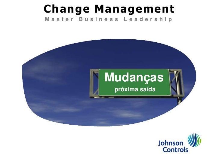 Change Management<br />Master Business Leadership<br />Mudanças<br />próxima saída<br />
