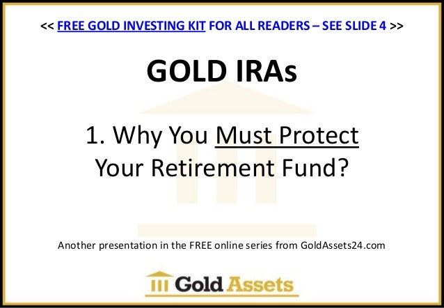 GOLD IRAs 1. Why You Must Protect Your Retirement Fund? Another presentation in the FREE online series from GoldAssets24.c...