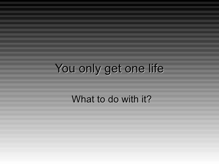 You only get one life <ul><ul><li>What to do with it? </li></ul></ul>