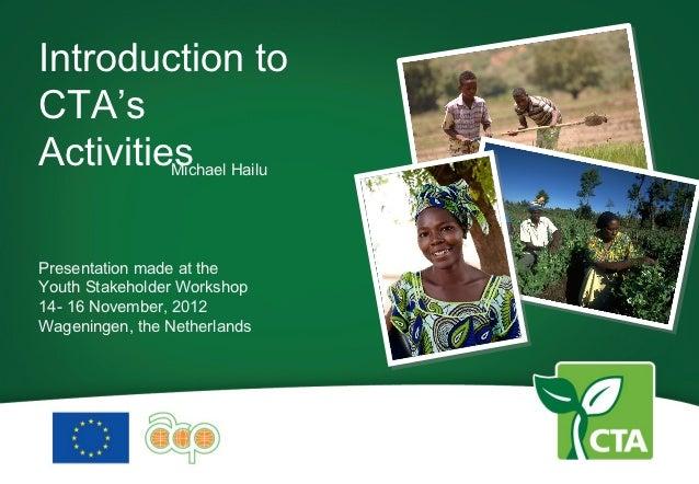Introduction toCTA'sActivities Hailu         MichaelPresentation made at theYouth Stakeholder Workshop14- 16 November, 201...