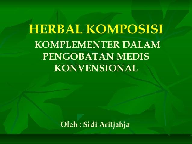 HERBAL KOMPOSISI KOMPLEMENTER DALAM PENGOBATAN MEDIS KONVENSIONAL Oleh : Sidi Aritjahja