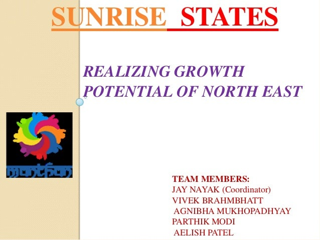 SUNRISE STATES REALIZING GROWTH POTENTIAL OF NORTH EAST TEAM MEMBERS: JAY NAYAK (Coordinator) VIVEK BRAHMBHATT AGNIBHA MUK...