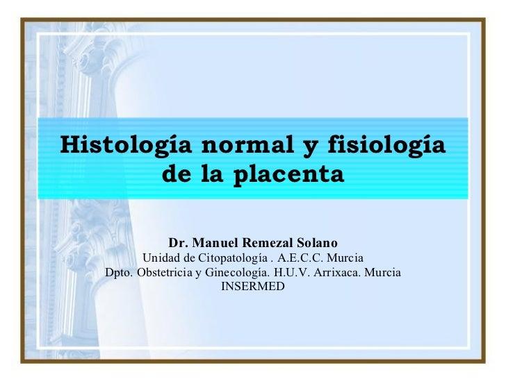 Histología normal y fisiología de la placenta Dr. Manuel Remezal Solano Unidad de Citopatología . A.E.C.C. Murcia Dpto. Ob...