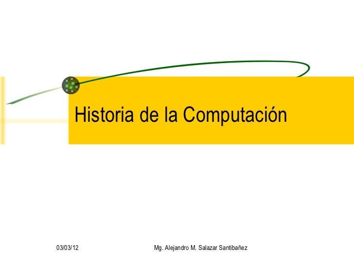Historia de la Computación 03/03/12 Mg. Alejandro M. Salazar Santibañez