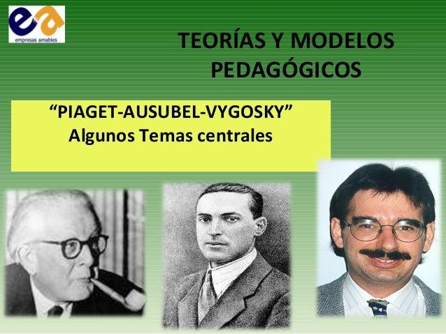 """TEORÍAS Y MODELOSPEDAGÓGICOS""""PIAGET-AUSUBEL-VYGOSKY""""Algunos Temas centrales"""