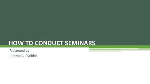 Presented by Jerome A. Pueblos HOW TO CONDUCT SEMINARS