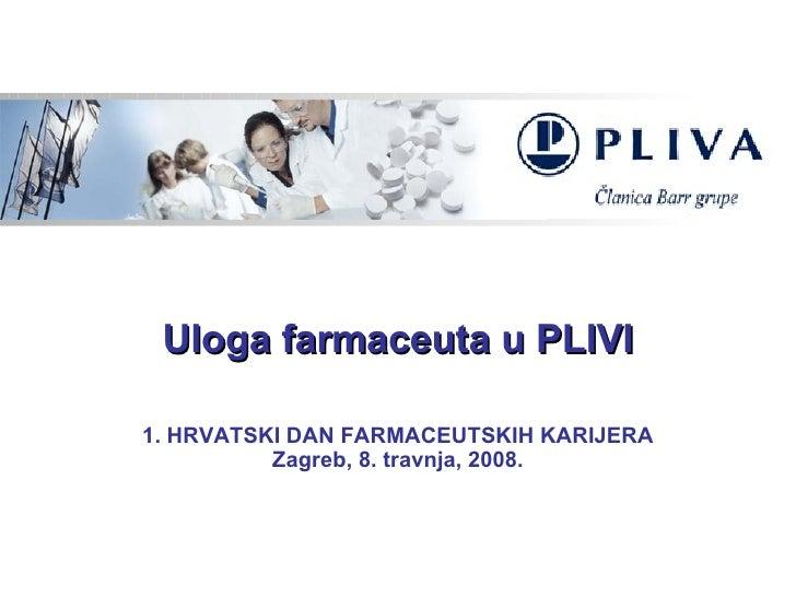 Uloga farmaceuta u PLIVI 1. HRVATSKI DAN FARMACEUTSKIH KARIJERA Zagreb, 8. travnja, 2008.