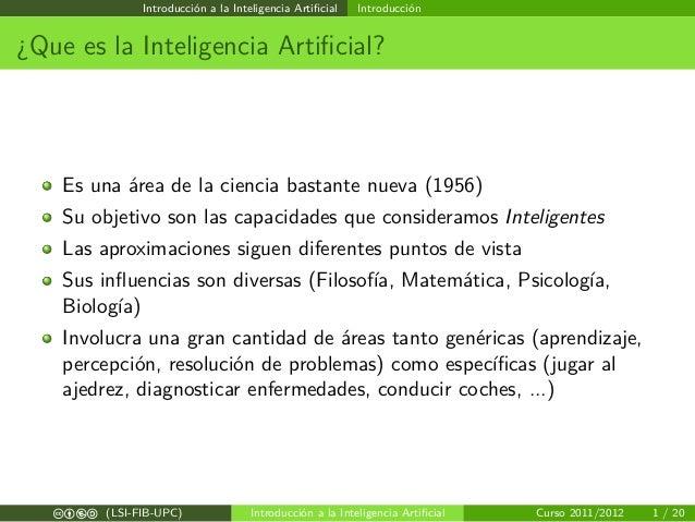 Introducción a la Inteligencia Artificial Introducción ¿Que es la Inteligencia Artificial? Es una área de la ciencia bastant...