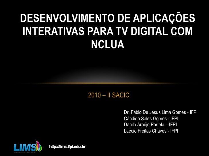 2010 – II SACIC DESENVOLVIMENTO DE APLICAÇÕES INTERATIVAS PARA TV DIGITAL COM NCLUA Dr. Fábio De Jesus Lima Gomes - IFPI C...
