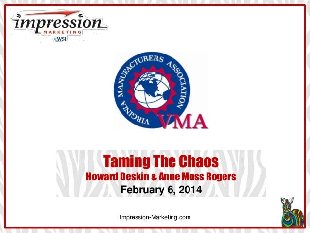 Taming The Chaos Howard Deskin & Anne Moss Rogers February 6, 2014 Impression-Marketing.com