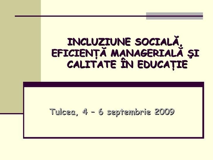 INCLUZIUNE SOCIALĂ, EFICIENŢĂ MANAGERIALĂ ŞI  CALITATE ÎN EDUCAŢIE Tulcea, 4 – 6 septembrie 2009