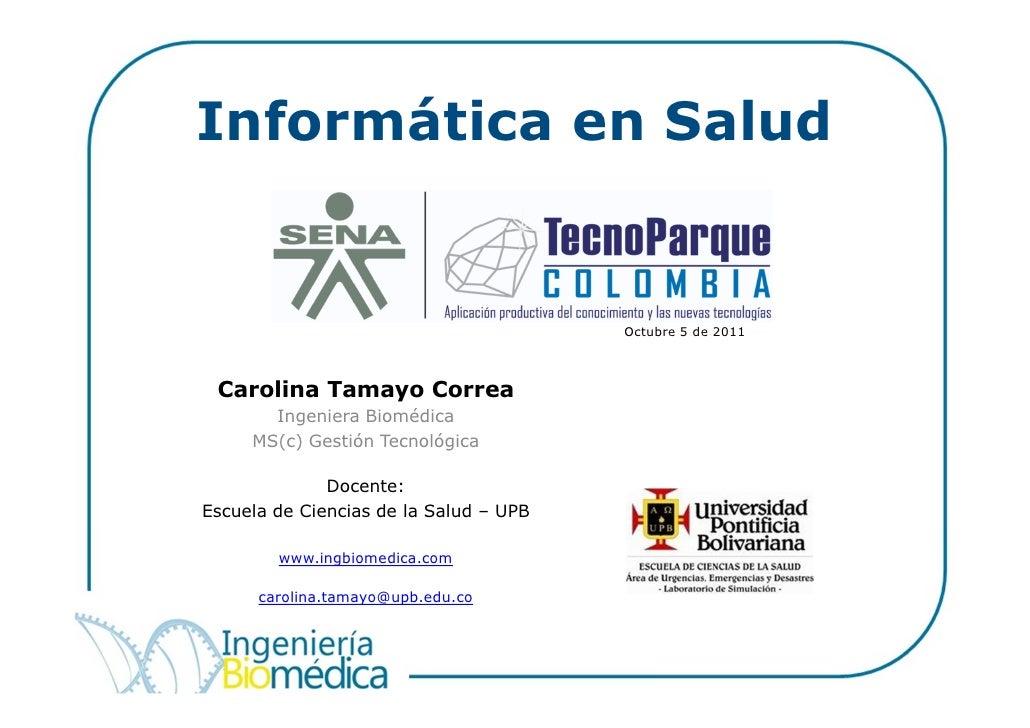 Informática en Salud                                        Octubre 5 de 2011 Carolina Tamayo Correa       Ingeniera Biomé...