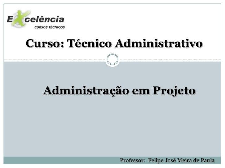 Curso: Técnico Administrativo  Administração em Projeto               Professor: Felipe José Meira de Paula