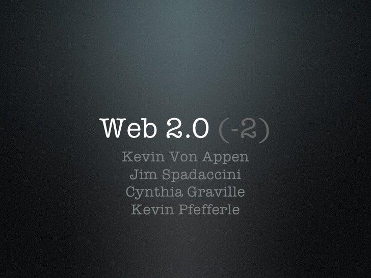 Web 2.0  (-2) <ul><li>Kevin Von Appen </li></ul><ul><li>Jim Spadaccini </li></ul><ul><li>Cynthia Graville </li></ul><ul><l...