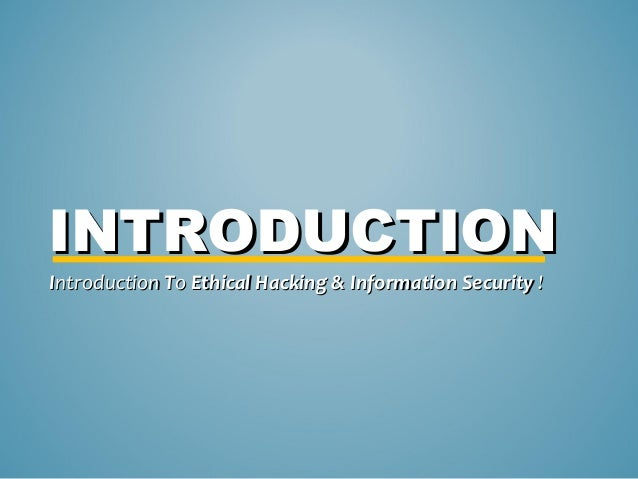 INTRODUCTIONIntroduction To Ethical Hacking & Information Security !