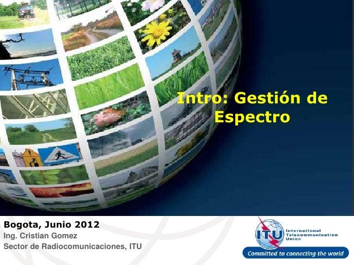 Intro: Gestión de                                         EspectroBogota, Junio 2012Ing. Cristian GomezSector de Radiocomu...
