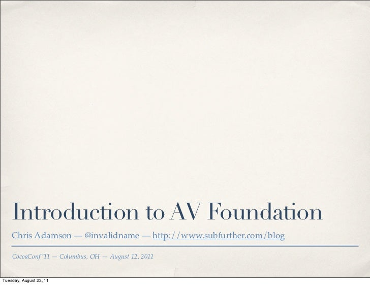 Introduction to AV Foundation    Chris Adamson — @invalidname — http://www.subfurther.com/blog    CocoaConf '11 — Columbus...