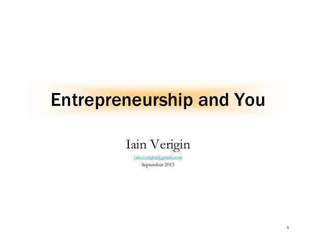 1 Entrepreneurship and You Iain Verigin iain.verigin@gmail.com September 2013