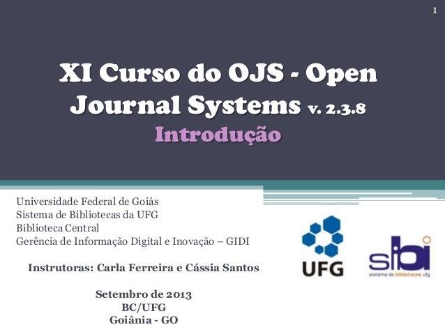 XI Curso do OJS - Open Journal Systems v. 2.3.8 Introdução Universidade Federal de Goiás Sistema de Bibliotecas da UFG Bib...