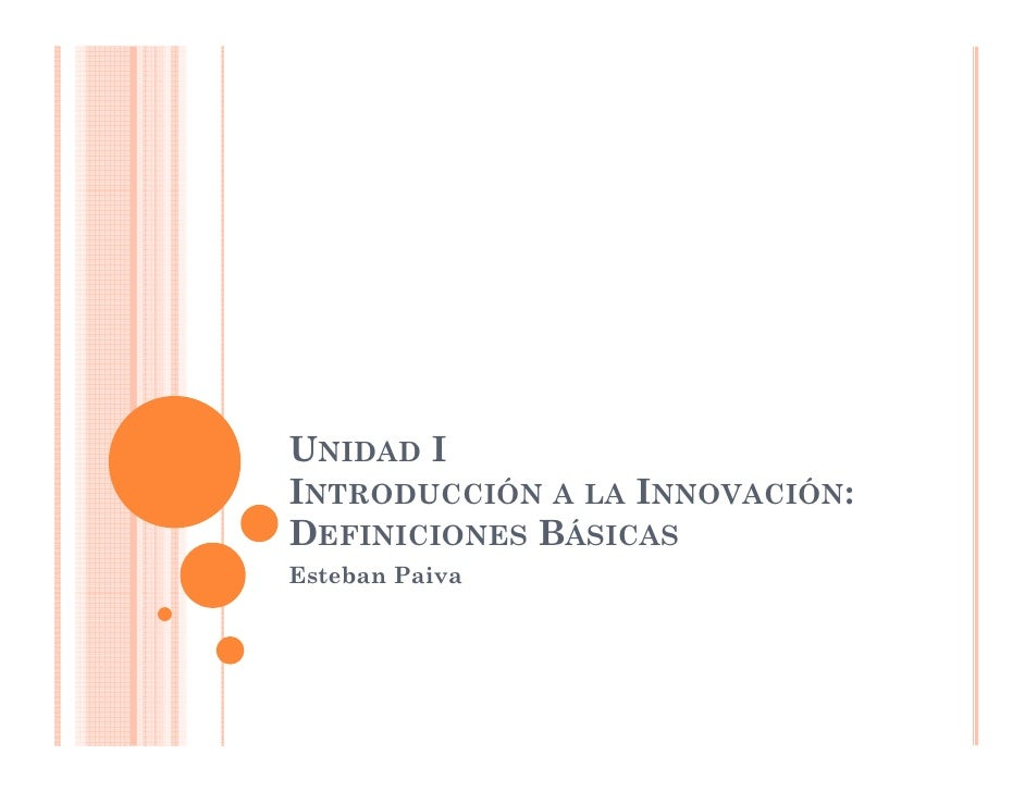 UNIDAD I INTRODUCCIÓN A LA INNOVACIÓN: DEFINICIONES BÁSICAS Esteban Paiva