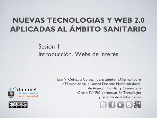 NUEVAS TECNOLOGIAS Y WEB 2.0APLICADAS AL ÁMBITO SANITARIOJuan V. Quintana Cerezal juanvquintana@gmail.com>Técnico de salud...