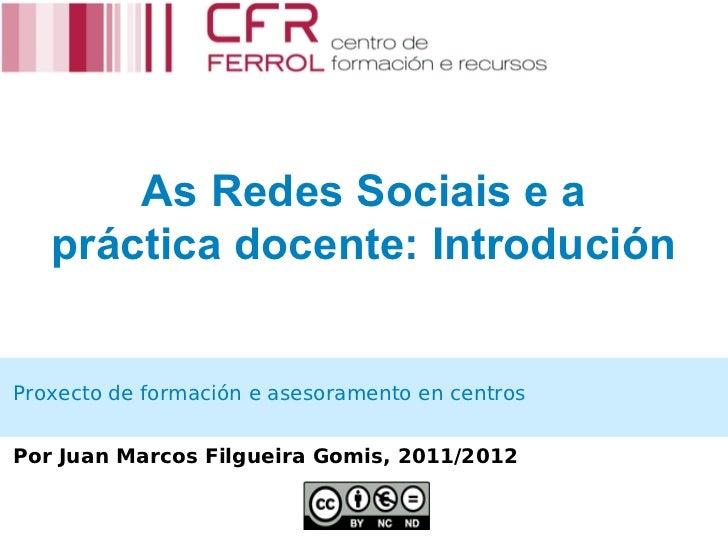 As Redes Sociais e a   práctica docente: IntroduciónProxecto de formación e asesoramento en centrosPor Juan Marcos Filguei...